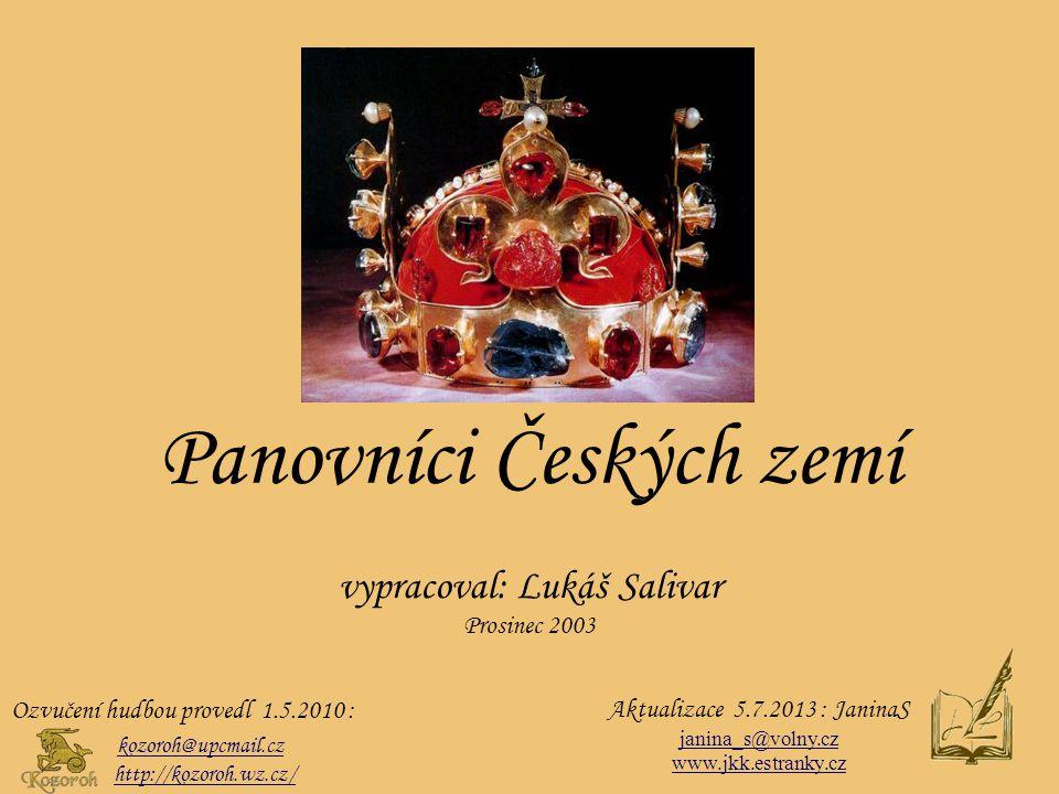 Panovníci Českých zemí vypracoval: Lukáš Salivar Prosinec 2003 Ozvučení hudbou provedl 1.5.2010 : kozoroh@upcmail.cz http://kozoroh.wz.cz/ Aktualizace 5.7.2013 : JaninaS janina_s@volny.cz www.jkk.estranky.cz