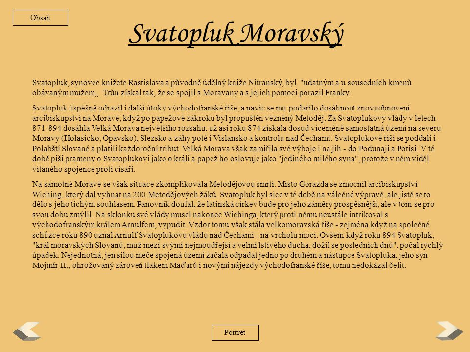 """Svatopluk Moravský Svatopluk, synovec knížete Rastislava a původně údělný kníže Nitranský, byl udatným a u sousedních kmenů obávaným mužem"""" Trůn získal tak, že se spojil s Moravany a s jejich pomocí porazil Franky."""