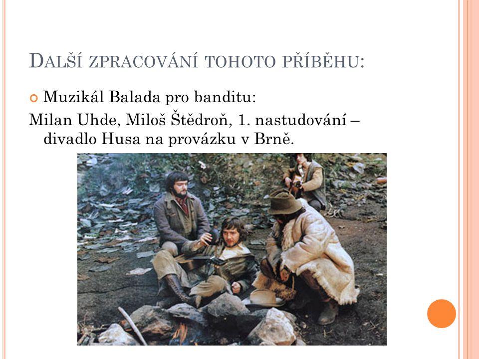 D ALŠÍ ZPRACOVÁNÍ TOHOTO PŘÍBĚHU : Muzikál Balada pro banditu: Milan Uhde, Miloš Štědroň, 1.