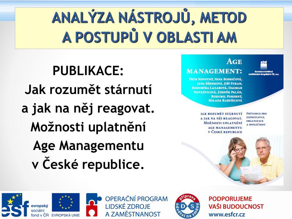 ANALÝZA NÁSTROJŮ, METOD A POSTUPŮ V OBLASTI AM PUBLIKACE: Jak rozumět stárnutí a jak na něj reagovat. Možnosti uplatnění Age Managementu v České repub