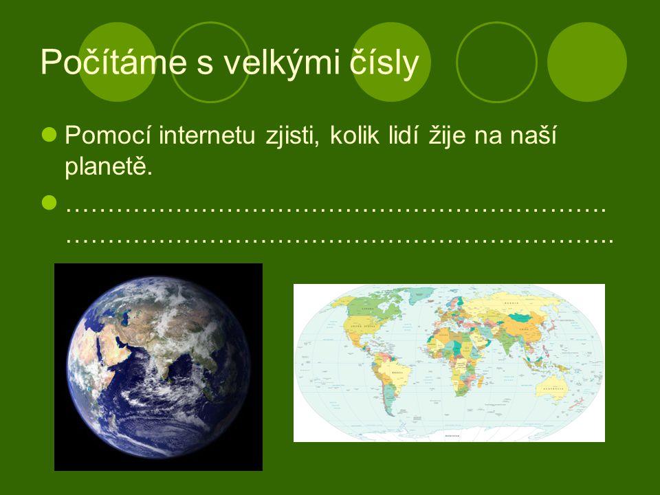Počítáme s velkými čísly Pomocí internetu zjisti, kolik lidí žije na naší planetě.