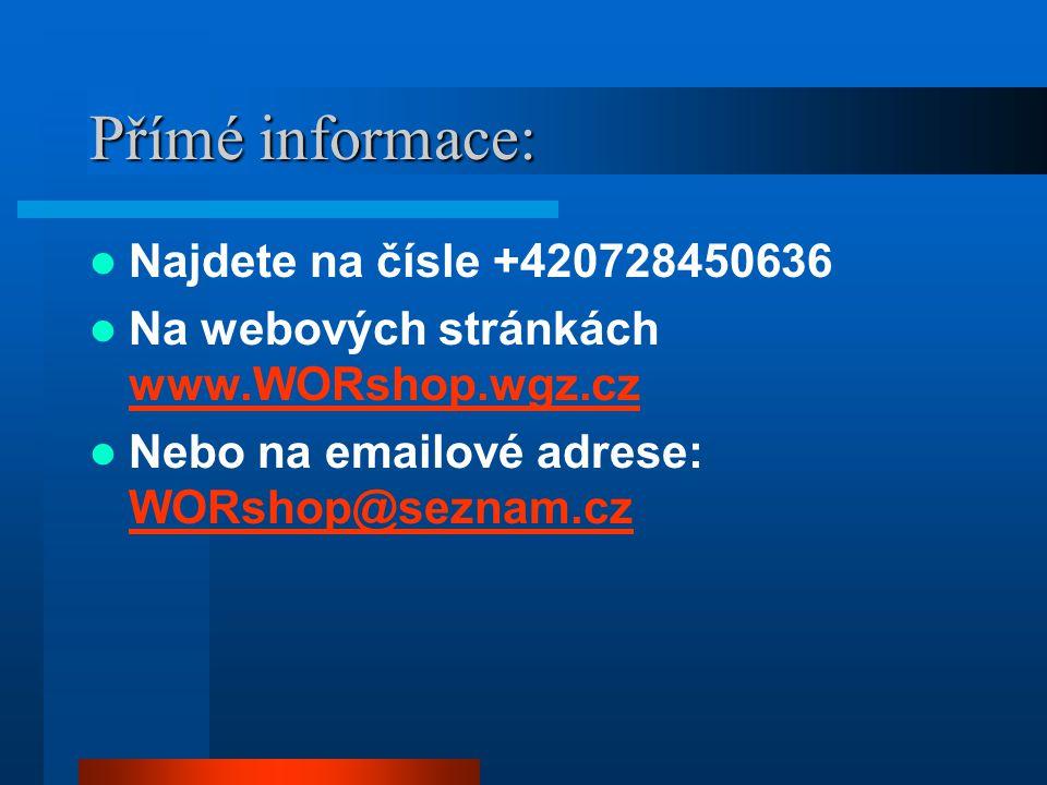 Přímé informace: Najdete na čísle +420728450636 Na webových stránkách www.WORshop.wgz.cz www.WORshop.wgz.cz Nebo na emailové adrese: WORshop@seznam.cz WORshop@seznam.cz