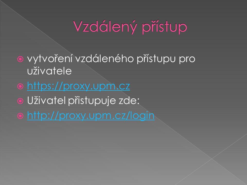  vytvoření vzdáleného přístupu pro uživatele  https://proxy.upm.cz https://proxy.upm.cz  Uživatel přistupuje zde:  http://proxy.upm.cz/login http: