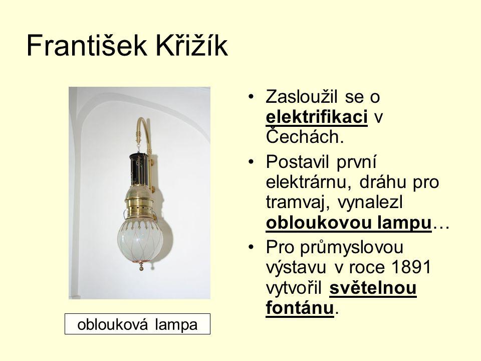 František Křižík Zasloužil se o elektrifikaci v Čechách. Postavil první elektrárnu, dráhu pro tramvaj, vynalezl obloukovou lampu… Pro průmyslovou výst
