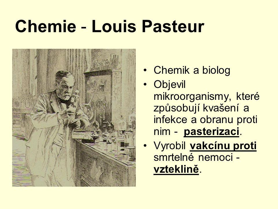 Chemie - Louis Pasteur Chemik a biolog Objevil mikroorganismy, které způsobují kvašení a infekce a obranu proti nim - pasterizaci. Vyrobil vakcínu pro