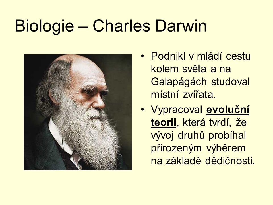 Biologie – Charles Darwin Podnikl v mládí cestu kolem světa a na Galapágách studoval místní zvířata. Vypracoval evoluční teorii, která tvrdí, že vývoj