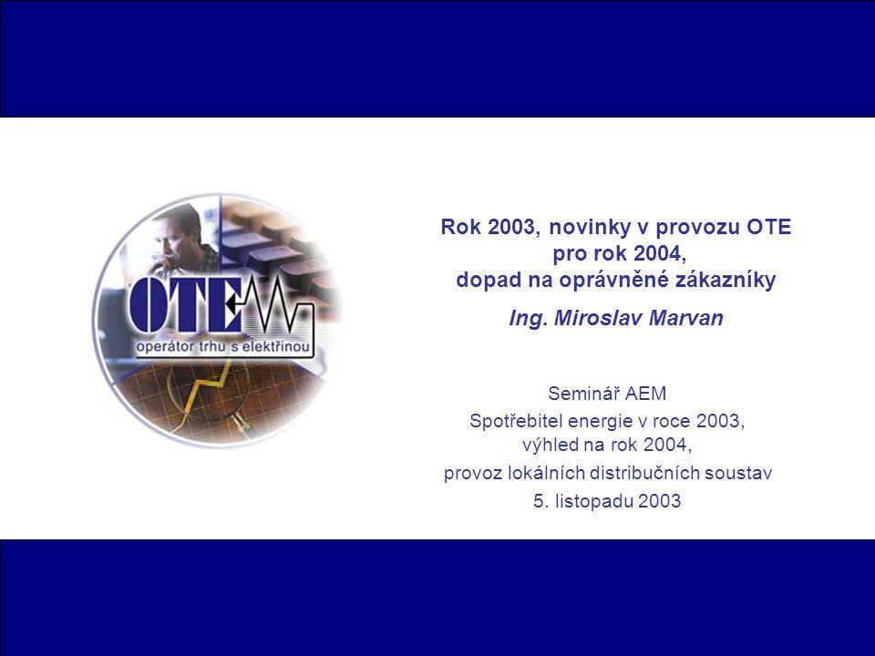 Rok 2003, novinky v provozu OTE pro rok 2004, dopad na oprávněné zákazníky Ing. Miroslav Marvan Seminář AEM Spotřebitel energie v roce 2003, výhled na