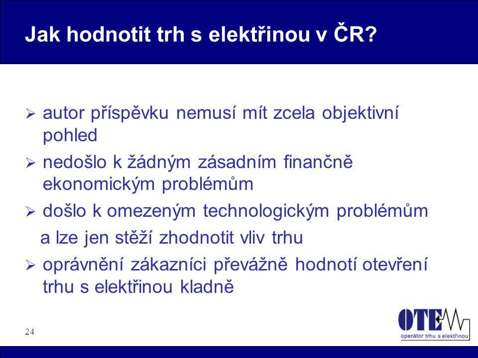 24 Jak hodnotit trh s elektřinou v ČR?  autor příspěvku nemusí mít zcela objektivní pohled  nedošlo k žádným zásadním finančně ekonomickým problémům