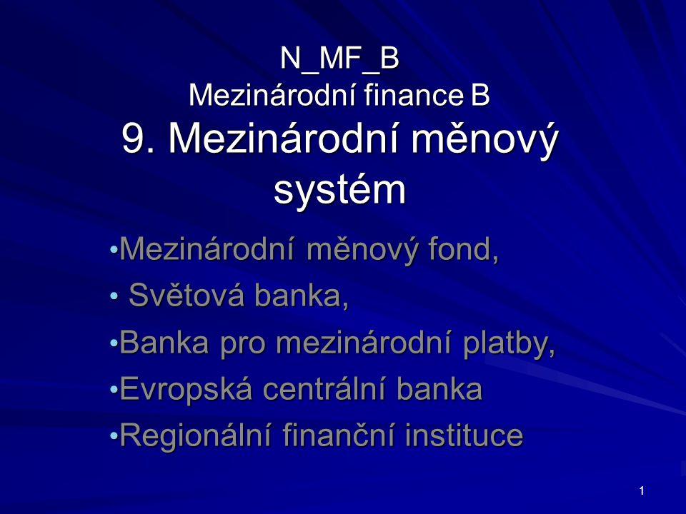 N_MF_B Mezinárodní finance B 9. Mezinárodní měnový systém Mezinárodní měnový fond, Mezinárodní měnový fond, Světová banka, Světová banka, Banka pro me