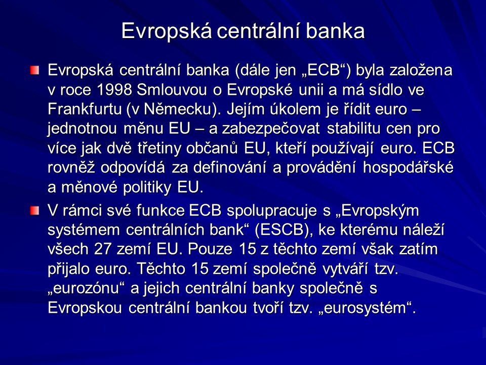 """Evropská centrální banka Evropská centrální banka (dále jen """"ECB"""") byla založena v roce 1998 Smlouvou o Evropské unii a má sídlo ve Frankfurtu (v Něme"""