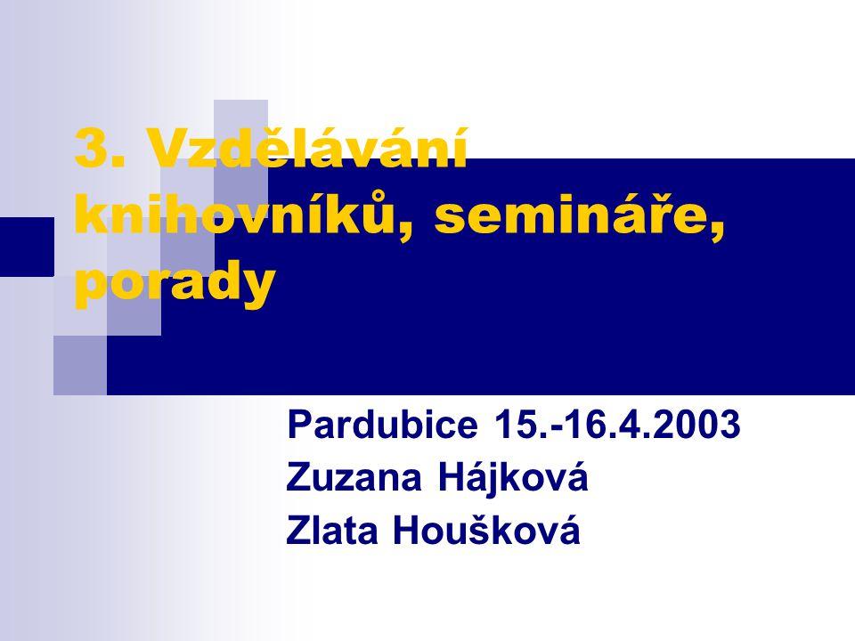 3. Vzdělávání knihovníků, semináře, porady Pardubice 15.-16.4.2003 Zuzana Hájková Zlata Houšková