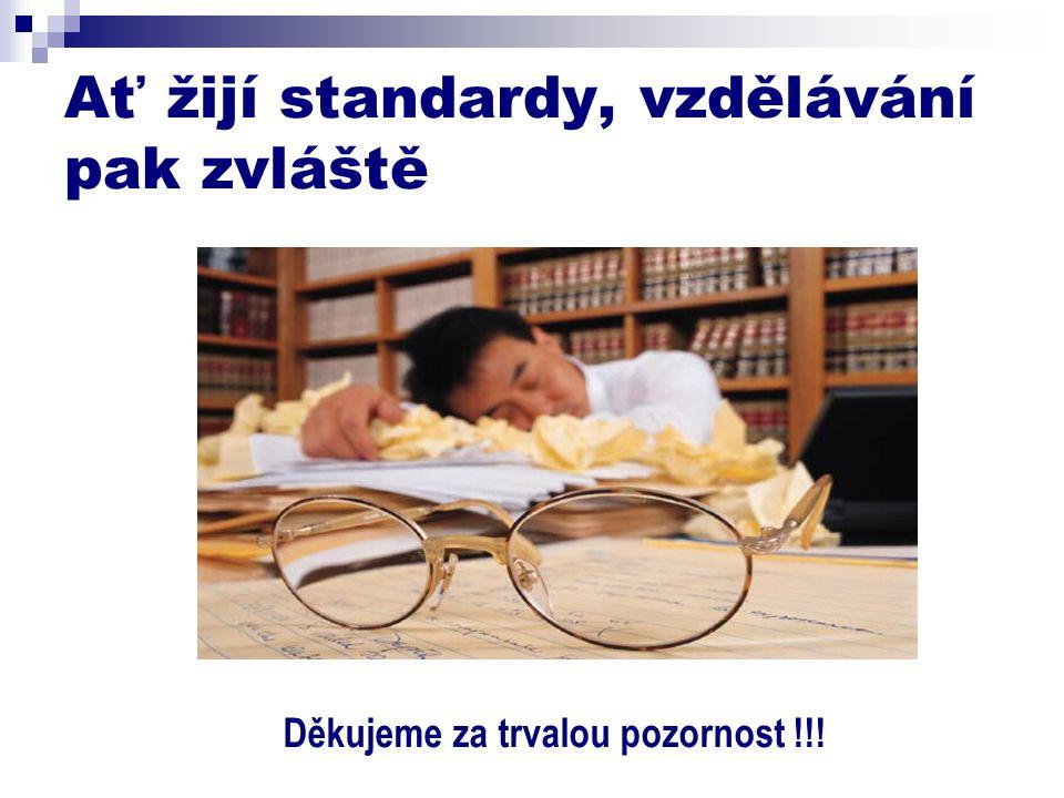 Ať žijí standardy, vzdělávání pak zvláště Děkujeme za trvalou pozornost !!!