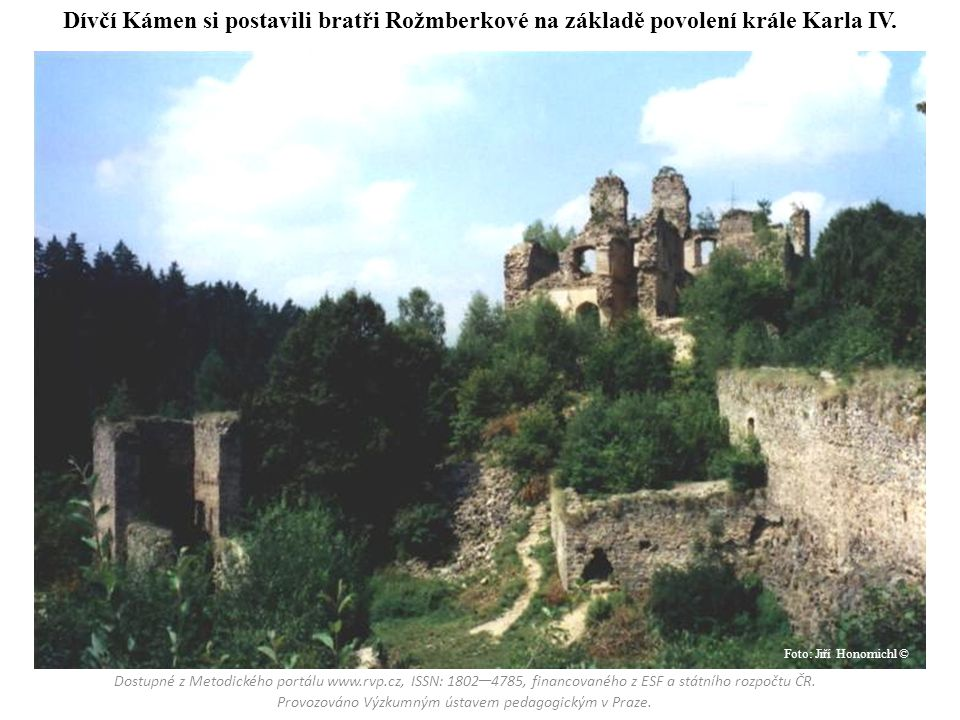 Dívčí Kámen si postavili bratři Rožmberkové na základě povolení krále Karla IV. Dostupné z Metodického portálu www.rvp.cz, ISSN: 1802 – 4785, financov