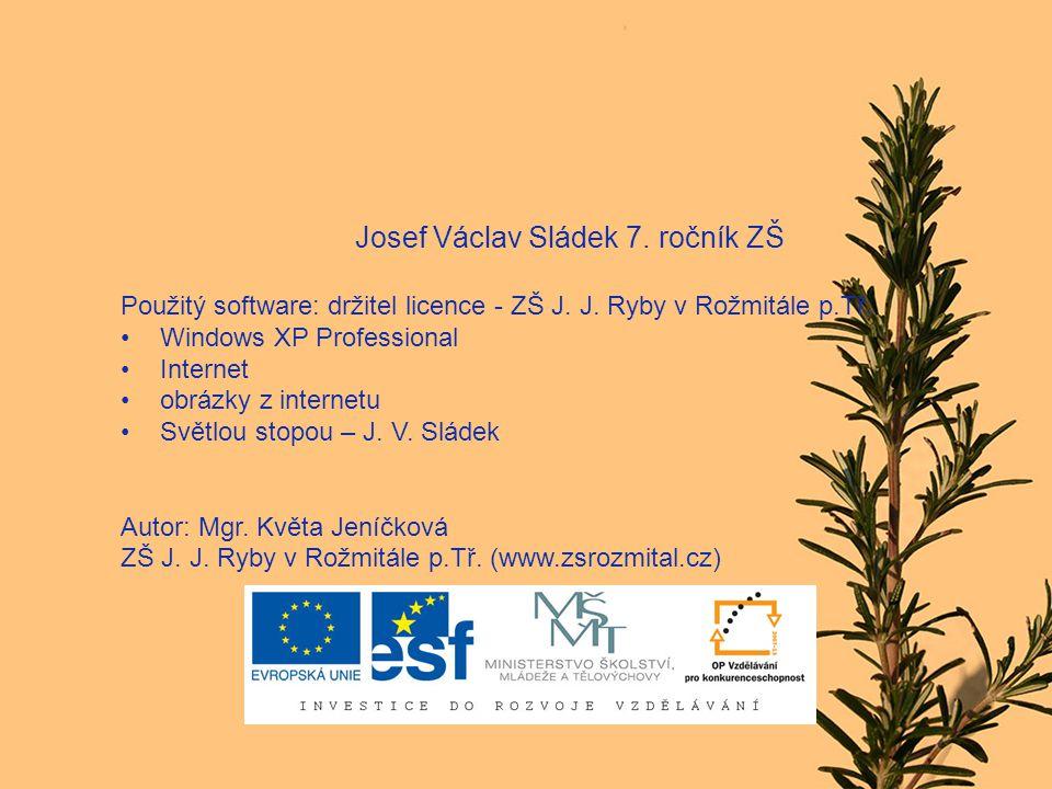 Josef Václav Sládek 7. ročník ZŠ Použitý software: držitel licence - ZŠ J. J. Ryby v Rožmitále p.Tř. Windows XP Professional Internet obrázky z intern