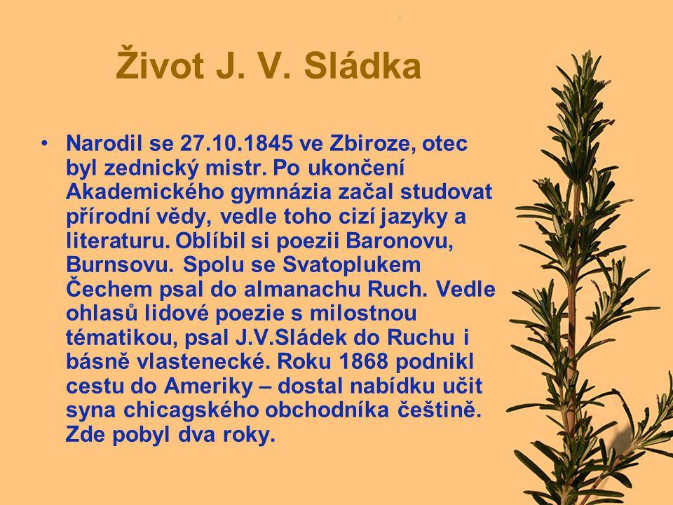 Život J. V. Sládka Narodil se 27.10.1845 ve Zbiroze, otec byl zednický mistr. Po ukončení Akademického gymnázia začal studovat přírodní vědy, vedle to