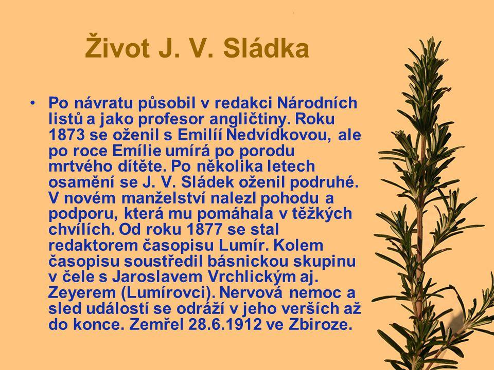 Život J. V. Sládka Po návratu působil v redakci Národních listů a jako profesor angličtiny. Roku 1873 se oženil s Emilíí Nedvídkovou, ale po roce Emíl