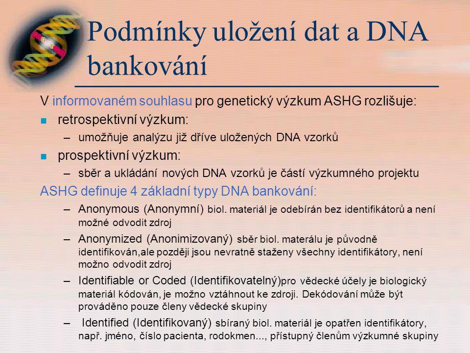 Podmínky uložení dat a DNA bankování V informovaném souhlasu pro genetický výzkum ASHG rozlišuje: n retrospektivní výzkum: –umožňuje analýzu již dříve uložených DNA vzorků n prospektivní výzkum: –sběr a ukládání nových DNA vzorků je částí výzkumného projektu ASHG definuje 4 základní typy DNA bankování: –Anonymous (Anonymní) biol.