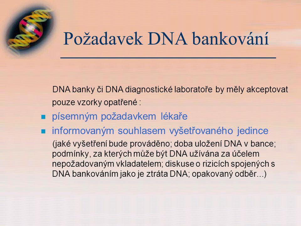 Požadavek DNA bankování DNA banky či DNA diagnostické laboratoře by měly akceptovat pouze vzorky opatřené : n písemným požadavkem lékaře n informovaným souhlasem vyšetřovaného jedince (jaké vyšetření bude prováděno; doba uložení DNA v bance; podmínky, za kterých může být DNA užívána za účelem nepožadovaným vkladatelem; diskuse o rizicích spojených s DNA bankováním jako je ztráta DNA; opakovaný odběr...)