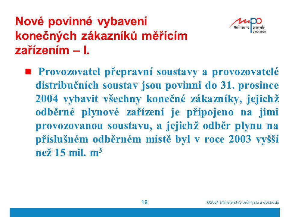  2004  Ministerstvo průmyslu a obchodu 18 Nové povinné vybavení konečných zákazníků měřícím zařízením – I. Provozovatel přepravní soustavy a provoz