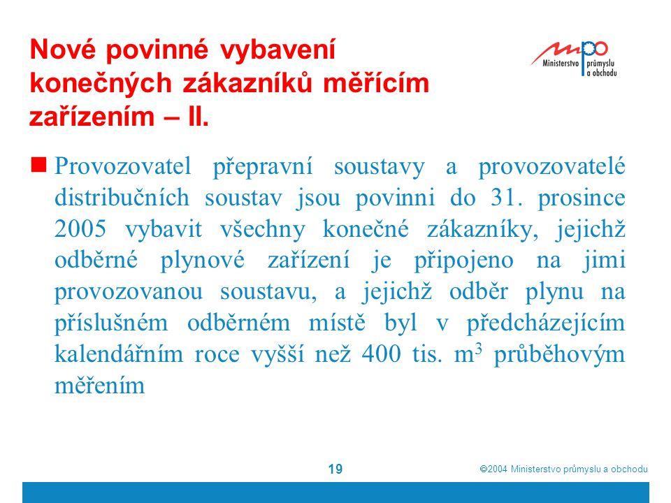  2004  Ministerstvo průmyslu a obchodu 19 Nové povinné vybavení konečných zákazníků měřícím zařízením – II. Provozovatel přepravní soustavy a provo