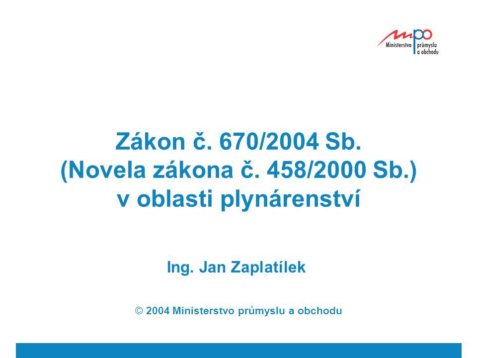 Zákon č. 670/2004 Sb. (Novela zákona č. 458/2000 Sb.) v oblasti plynárenství Ing. Jan Zaplatílek © 2004 Ministerstvo průmyslu a obchodu