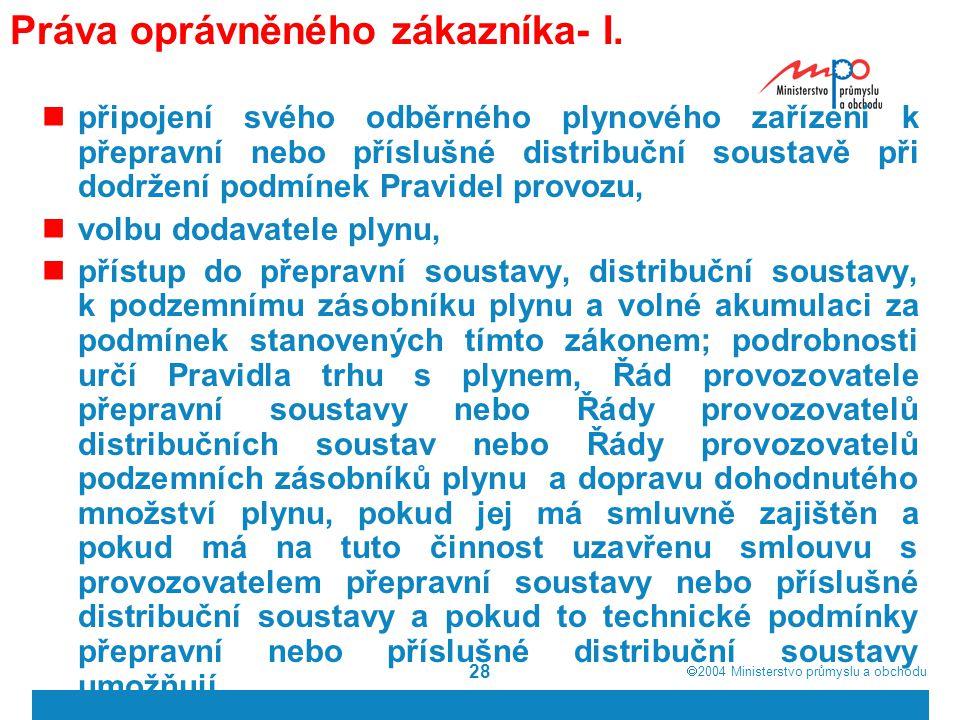  2004  Ministerstvo průmyslu a obchodu 28 Práva oprávněného zákazníka- I. připojení svého odběrného plynového zařízení k přepravní nebo příslušné d