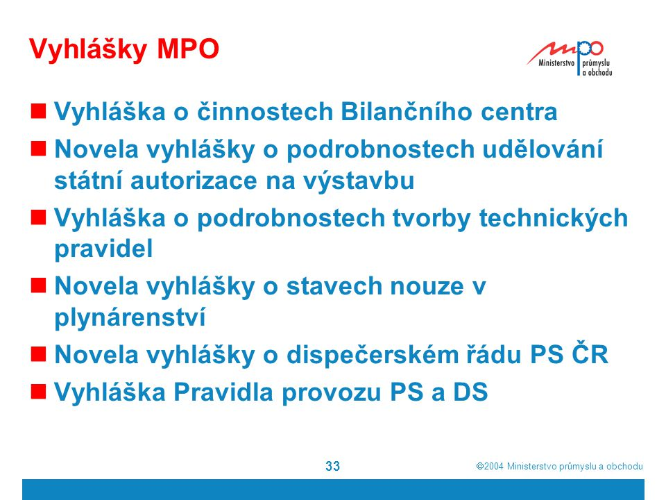  2004  Ministerstvo průmyslu a obchodu 33 Vyhlášky MPO Vyhláška o činnostech Bilančního centra Novela vyhlášky o podrobnostech udělování státní aut