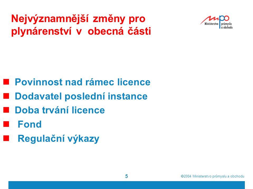  2004  Ministerstvo průmyslu a obchodu 5 Nejvýznamnější změny pro plynárenství v obecná části Povinnost nad rámec licence Dodavatel poslední instance Doba trvání licence Fond Regulační výkazy