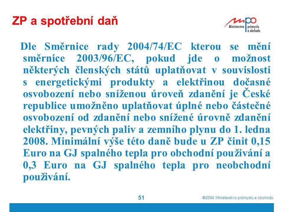  2004  Ministerstvo průmyslu a obchodu 51 ZP a spotřební daň Dle Směrnice rady 2004/74/EC kterou se mění směrnice 2003/96/EC, pokud jde o možnost některých členských států uplatňovat v souvislosti s energetickými produkty a elektřinou dočasné osvobození nebo sníženou úroveň zdanění je České republice umožněno uplatňovat úplné nebo částečné osvobození od zdanění nebo snížené úrovně zdanění elektřiny, pevných paliv a zemního plynu do 1.