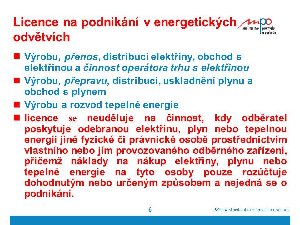  2004  Ministerstvo průmyslu a obchodu 6 Licence na podnikání v energetických odvětvích Výrobu, přenos, distribuci elektřiny, obchod s elektřinou a činnost operátora trhu s elektřinou Výrobu, přepravu, distribuci, uskladnění plynu a obchod s plynem Výrobu a rozvod tepelné energie licence se neuděluje na činnost, kdy odběratel poskytuje odebranou elektřinu, plyn nebo tepelnou energii jiné fyzické či právnické osobě prostřednictvím vlastního nebo jím provozovaného odběrného zařízení, přičemž náklady na nákup elektřiny, plynu nebo tepelné energie na tyto osoby pouze rozúčtuje dohodnutým nebo určeným způsobem a nejedná se o podnikání.