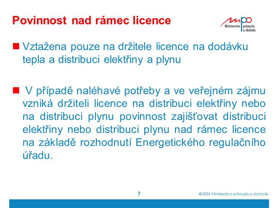  2004  Ministerstvo průmyslu a obchodu 7 Povinnost nad rámec licence Vztažena pouze na držitele licence na dodávku tepla a distribuci elektřiny a plynu V případě naléhavé potřeby a ve veřejném zájmu vzniká držiteli licence na distribuci elektřiny nebo na distribuci plynu povinnost zajišťovat distribuci elektřiny nebo distribuci plynu nad rámec licence na základě rozhodnutí Energetického regulačního úřadu.