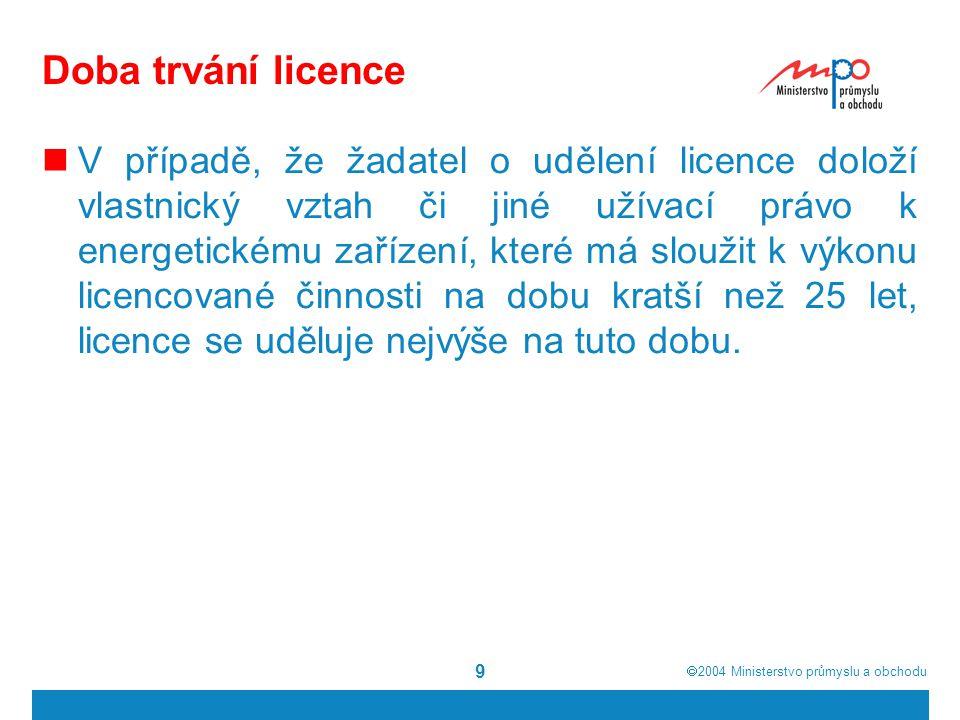 2004  Ministerstvo průmyslu a obchodu 9 Doba trvání licence V případě, že žadatel o udělení licence doloží vlastnický vztah či jiné užívací právo k energetickému zařízení, které má sloužit k výkonu licencované činnosti na dobu kratší než 25 let, licence se uděluje nejvýše na tuto dobu.