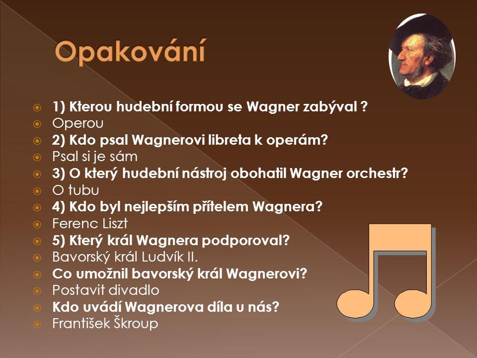  1) Kterou hudební formou se Wagner zabýval ?  Operou  2) Kdo psal Wagnerovi libreta k operám?  Psal si je sám  3) O který hudební nástroj obohat