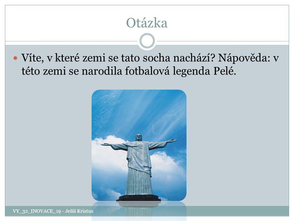 Otázka Víte, v které zemi se tato socha nachází? Nápověda: v této zemi se narodila fotbalová legenda Pelé. VY_32_INOVACE_19 - Ježíš Kristus