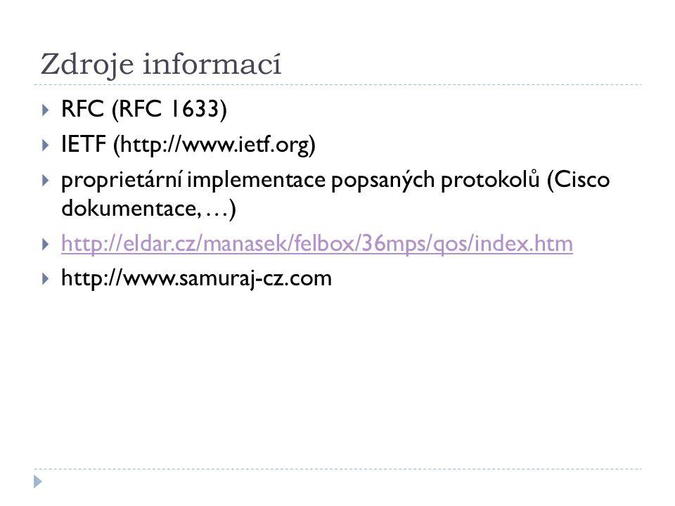 Zdroje informací  RFC (RFC 1633)  IETF (http://www.ietf.org)  proprietární implementace popsaných protokolů (Cisco dokumentace, …)  http://eldar.cz/manasek/felbox/36mps/qos/index.htm http://eldar.cz/manasek/felbox/36mps/qos/index.htm  http://www.samuraj-cz.com