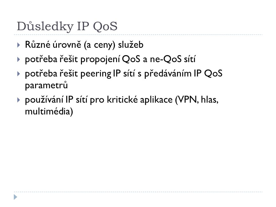 Důsledky IP QoS  Různé úrovně (a ceny) služeb  potřeba řešit propojení QoS a ne-QoS sítí  potřeba řešit peering IP sítí s předáváním IP QoS parametrů  používání IP sítí pro kritické aplikace (VPN, hlas, multimédia)