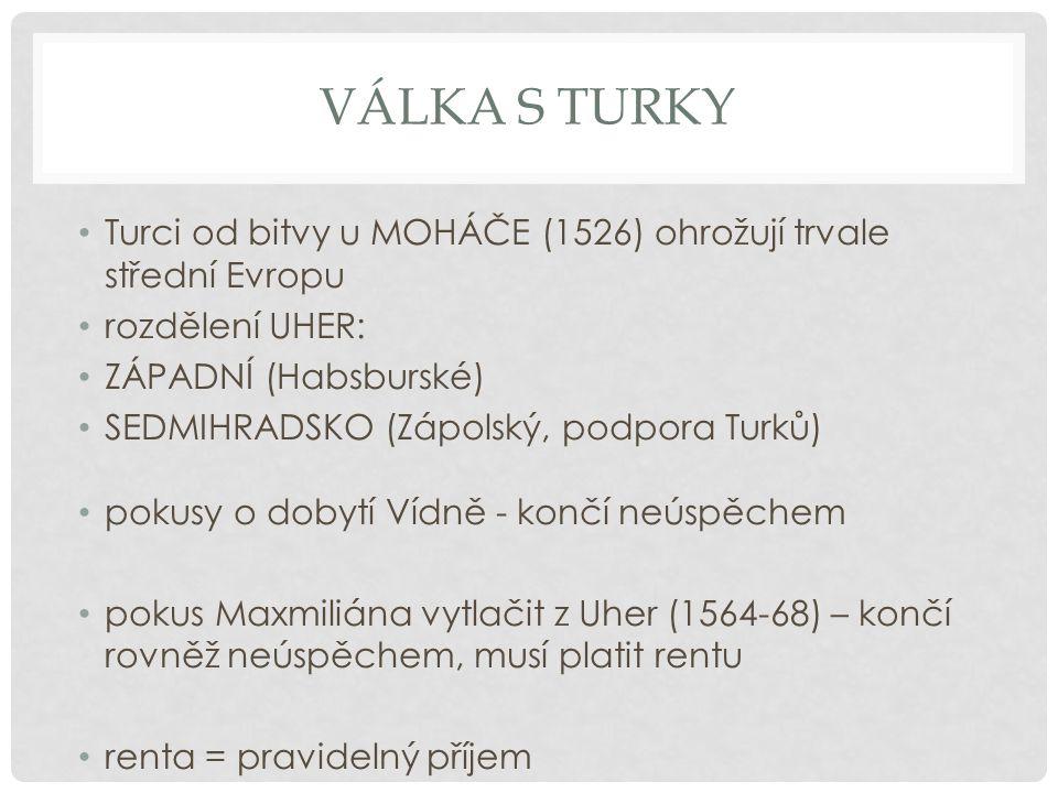 VÁLKA S TURKY Turci od bitvy u MOHÁČE (1526) ohrožují trvale střední Evropu rozdělení UHER: ZÁPADNÍ (Habsburské) SEDMIHRADSKO (Zápolský, podpora Turků) pokusy o dobytí Vídně - končí neúspěchem pokus Maxmiliána vytlačit z Uher (1564-68) – končí rovněž neúspěchem, musí platit rentu renta = pravidelný příjem