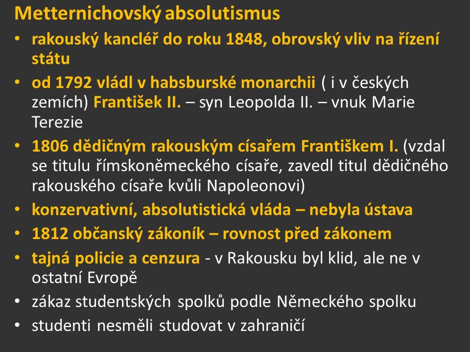 Metternichovský absolutismus rakouský kancléř do roku 1848, obrovský vliv na řízení státu od 1792 vládl v habsburské monarchii ( i v českých zemích) F