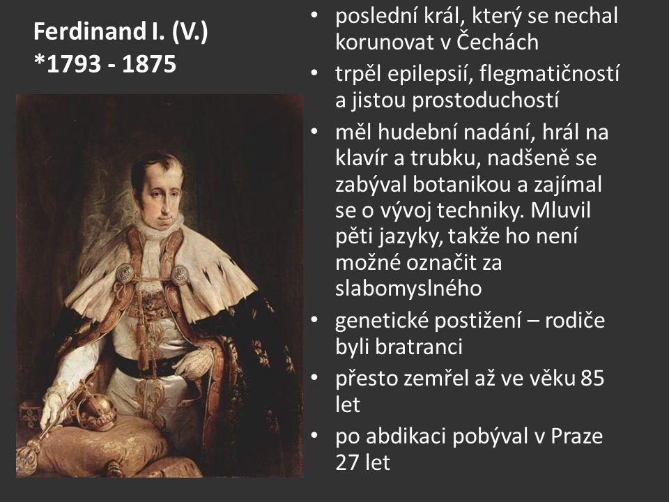 Ferdinand I. (V.) *1793 - 1875 poslední král, který se nechal korunovat v Čechách trpěl epilepsií, flegmatičností a jistou prostoduchostí měl hudební