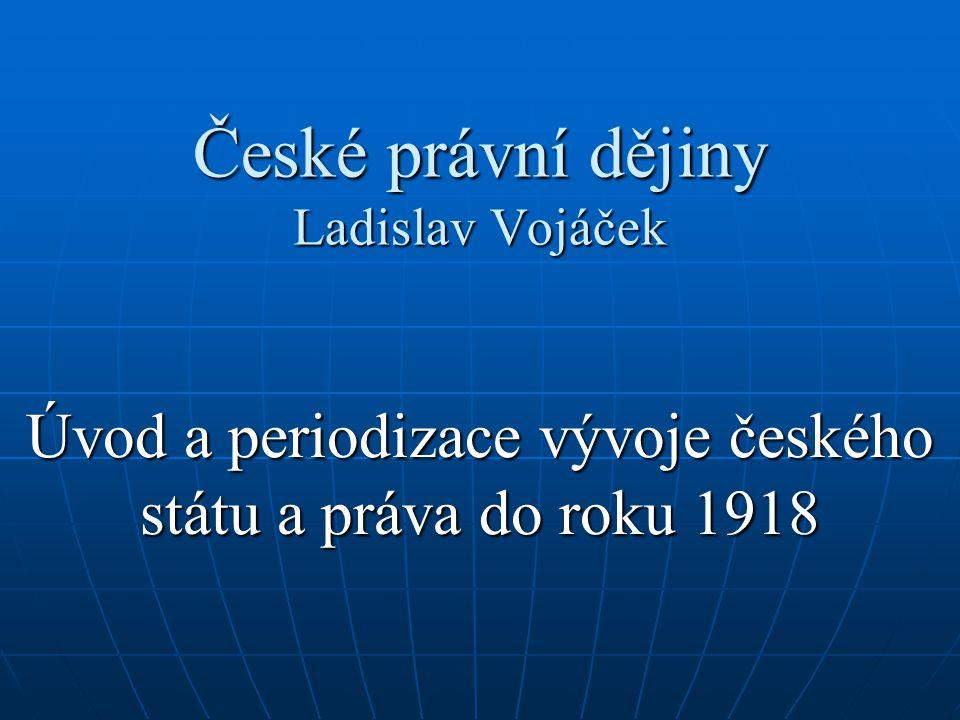 České právní dějiny Ladislav Vojáček Úvod a periodizace vývoje českého státu a práva do roku 1918