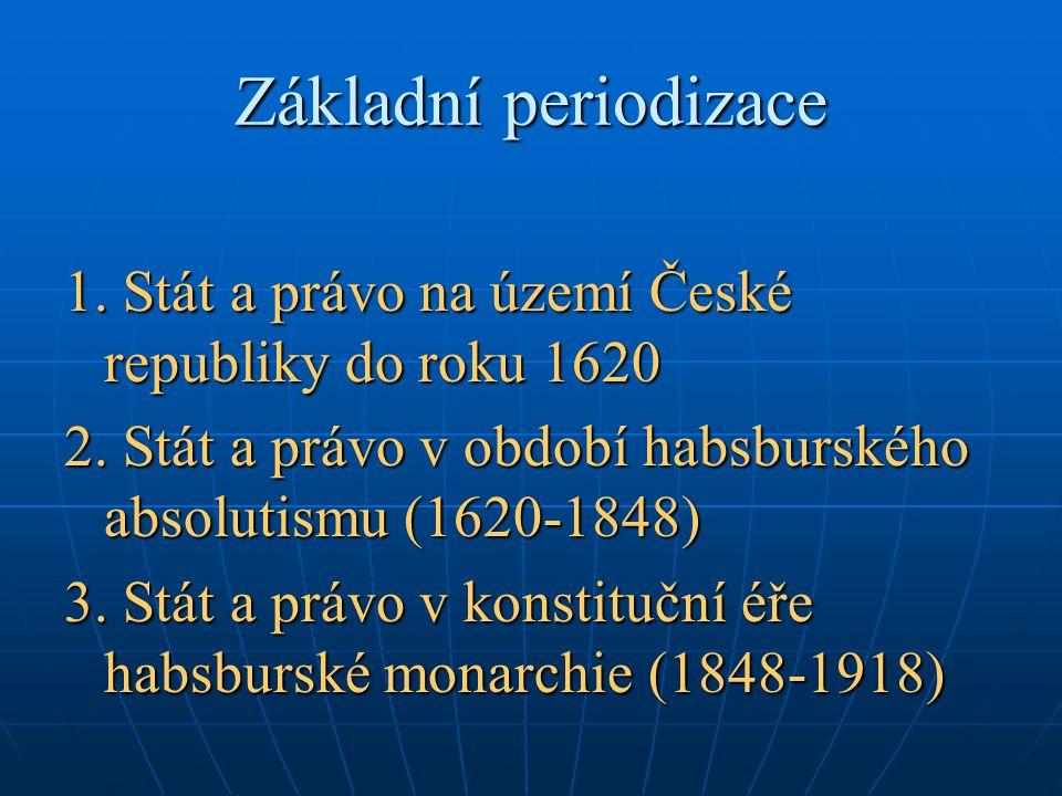 Základní periodizace 1. Stát a právo na území České republiky do roku 1620 2. Stát a právo v období habsburského absolutismu (1620-1848) 3. Stát a prá