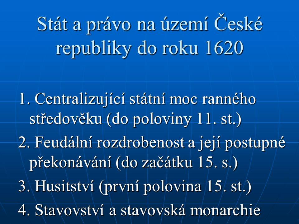 Stát a právo na území České republiky do roku 1620 1. Centralizující státní moc ranného středověku (do poloviny 11. st.) 2. Feudální rozdrobenost a je