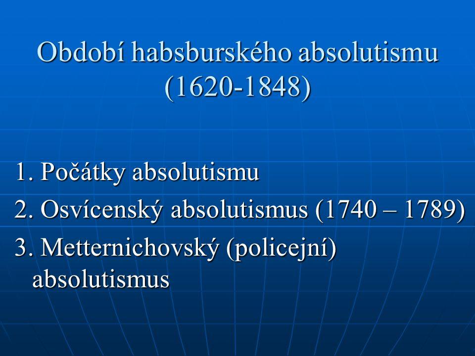 Období habsburského absolutismu (1620-1848) 1. Počátky absolutismu 2. Osvícenský absolutismus (1740 – 1789) 3. Metternichovský (policejní) absolutismu