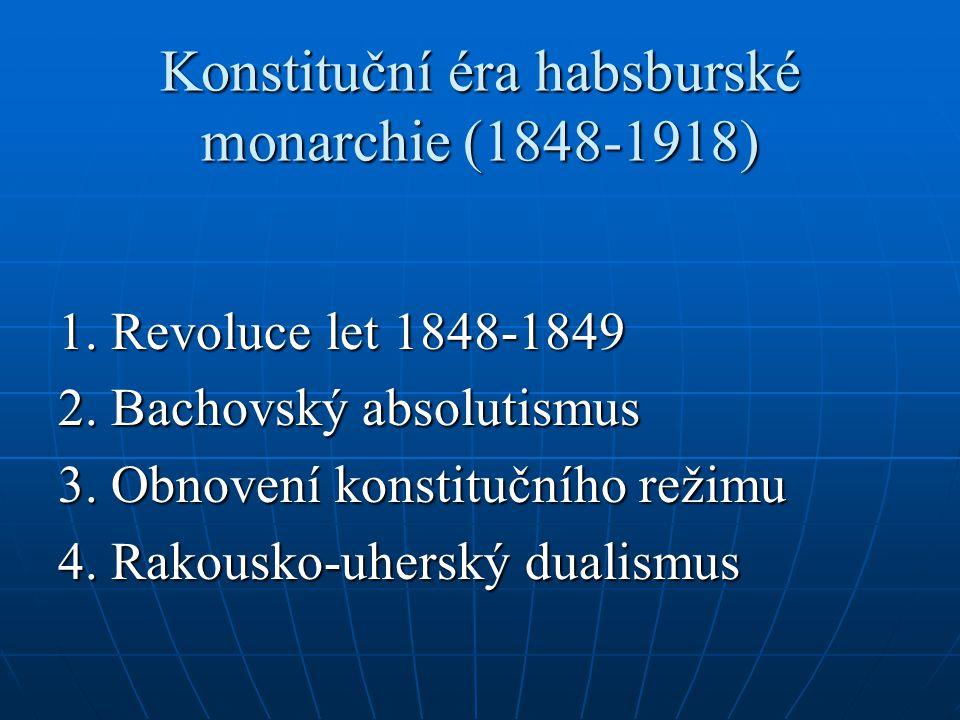 Konstituční éra habsburské monarchie (1848-1918) 1. Revoluce let 1848-1849 2. Bachovský absolutismus 3. Obnovení konstitučního režimu 4. Rakousko-uher