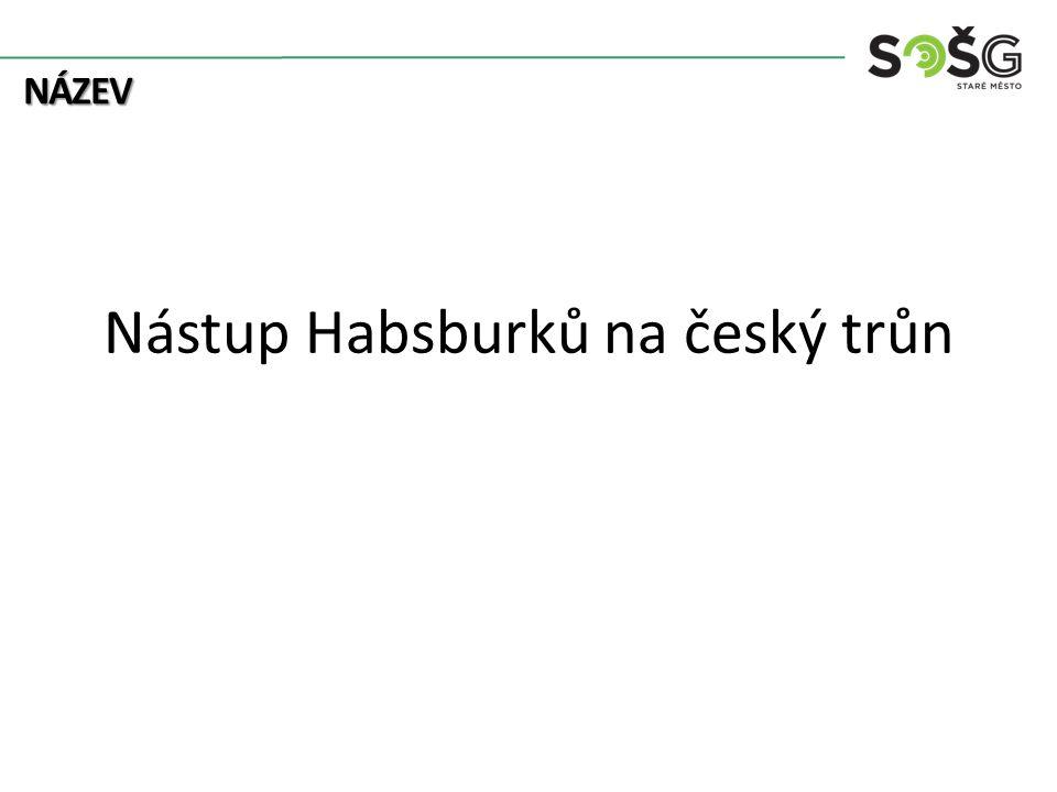 NÁZEV Nástup Habsburků na český trůn