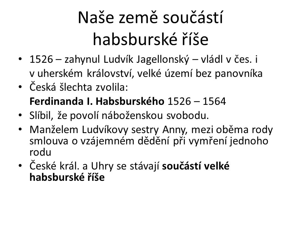 Naše země součástí habsburské říše 1526 – zahynul Ludvík Jagellonský – vládl v čes. i v uherském království, velké území bez panovníka Česká šlechta z