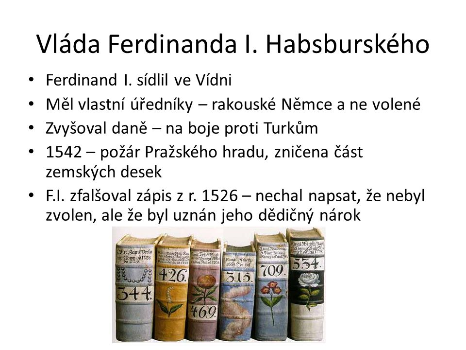 Vláda Ferdinanda I. Habsburského Ferdinand I. sídlil ve Vídni Měl vlastní úředníky – rakouské Němce a ne volené Zvyšoval daně – na boje proti Turkům 1