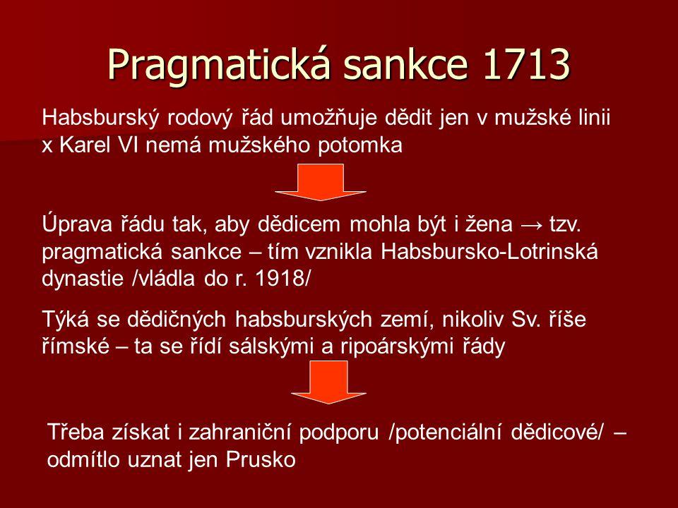 Pragmatická sankce 1713 Habsburský rodový řád umožňuje dědit jen v mužské linii x Karel VI nemá mužského potomka Úprava řádu tak, aby dědicem mohla bý