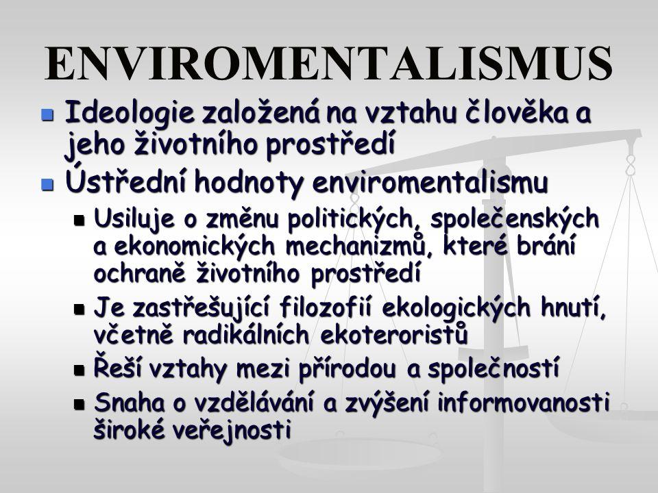 ENVIROMENTALISMUS Ideologie založená na vztahu člověka a jeho životního prostředí Ideologie založená na vztahu člověka a jeho životního prostředí Ústřední hodnoty enviromentalismu Ústřední hodnoty enviromentalismu Usiluje o změnu politických, společenských a ekonomických mechanizmů, které brání ochraně životního prostředí Usiluje o změnu politických, společenských a ekonomických mechanizmů, které brání ochraně životního prostředí Je zastřešující filozofií ekologických hnutí, včetně radikálních ekoteroristů Je zastřešující filozofií ekologických hnutí, včetně radikálních ekoteroristů Řeší vztahy mezi přírodou a společností Řeší vztahy mezi přírodou a společností Snaha o vzdělávání a zvýšení informovanosti široké veřejnosti Snaha o vzdělávání a zvýšení informovanosti široké veřejnosti