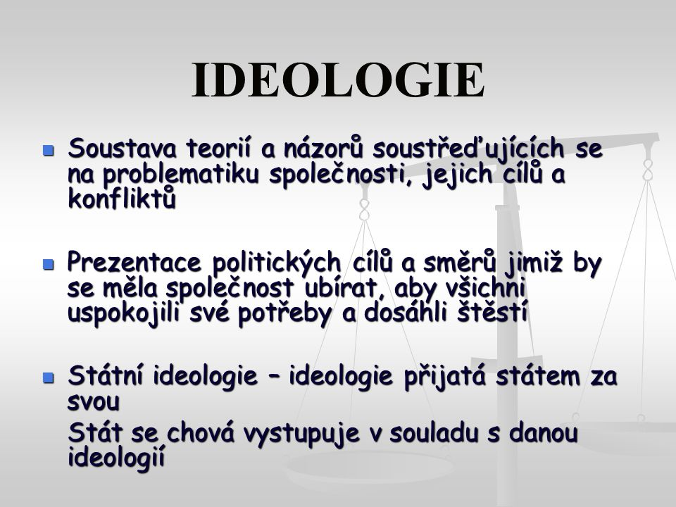 IDEOLOGIE Soustava teorií a názorů soustřeďujících se na problematiku společnosti, jejich cílů a konfliktů Soustava teorií a názorů soustřeďujících se na problematiku společnosti, jejich cílů a konfliktů Prezentace politických cílů a směrů jimiž by se měla společnost ubírat, aby všichni uspokojili své potřeby a dosáhli štěstí Prezentace politických cílů a směrů jimiž by se měla společnost ubírat, aby všichni uspokojili své potřeby a dosáhli štěstí Státní ideologie – ideologie přijatá státem za svou Státní ideologie – ideologie přijatá státem za svou Stát se chová vystupuje v souladu s danou ideologií